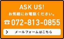 ASK US! お気軽にお電話ください。072-813-0855 メールフォームはこちら